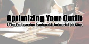 Optimizing-Your-Outfit--4-Tips-For-Lowering-Overhead-At-Industrial-Job-Sites