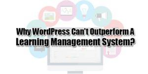 Why-WordPress-Can't-Outperform-A-Learning-Management-System