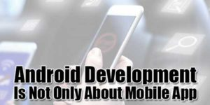 Android-Development-Is-Not-Only-About-Mobile-App