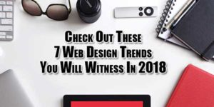 Check-Out-These-7-Web-Design-Trends-You-Will-Witness-In-2018