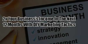 2x-Your-Business's-Income-In-The-Next-12-Months-With-DIY-Marketing-Tactics