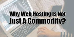 Why-Web-Hosting-Is-Not-Just-A-Commodity