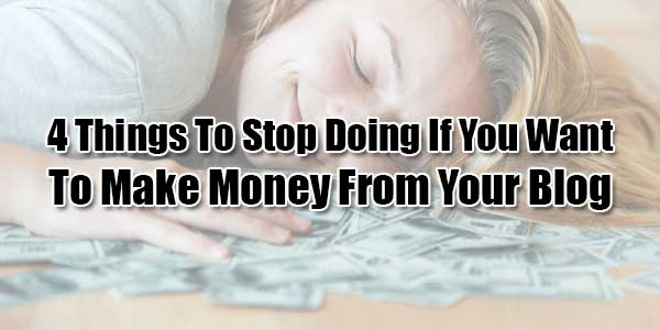 4-Things-To-Stop-Doing-If-You-Want-To-Make-Money-From-Your-Blog