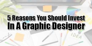 5-Reasons-You-Should-Invest-In-A-Graphic-Designer
