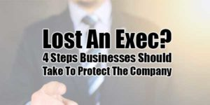 Lost-An-Exec--4-Steps-Businesses-Should-Take-To-Protect-The-Company