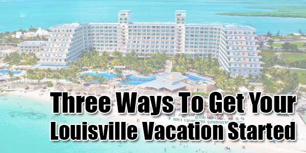Three-Ways-To-Get-Your-Louisville-Vacation-Started