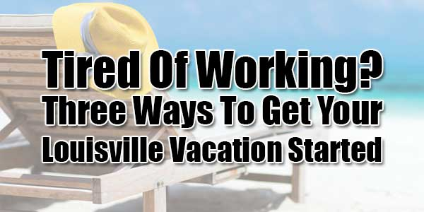 Tired-Of-Working--Three-Ways-To-Get-Your-Louisville-Vacation-Started