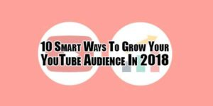 10-Smart-Ways-To-Grow-Your-YouTube-Audience-In-2018