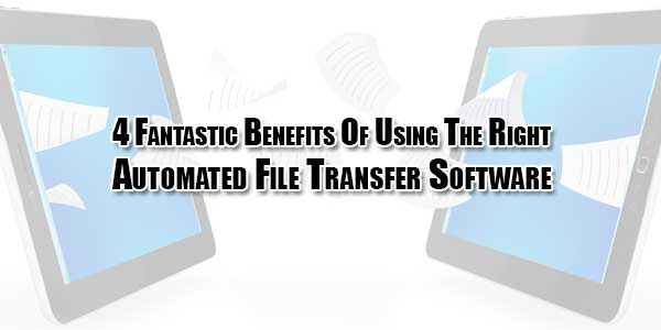 4-Fantastic-Benefits-Of-Using-The-Right-Automated-File-Transfer-Software