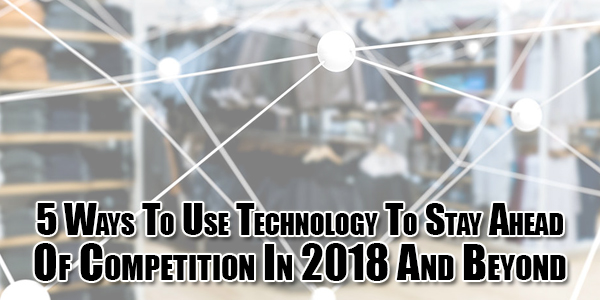 5-Ways-To-Use-Technology-To-Stay-Ahead-Of-Competition-In-2018-And-Beyond