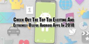Check-Out-The-Top-Ten-Exciting-And-Extremely-Useful-Android-Apps-In-2018