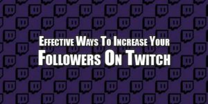 Effective-Ways-To-Increase-Your-Followers-On-Twitch