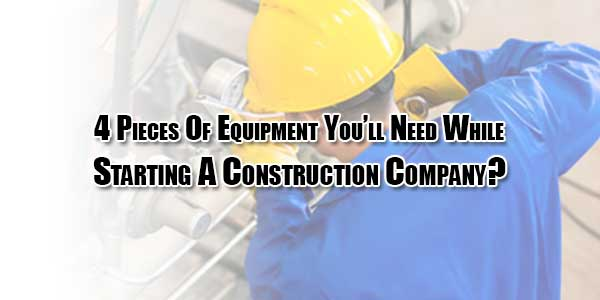 4-Pieces-Of-Equipment-You'll-Need-WhileStarting-A-Construction-Company