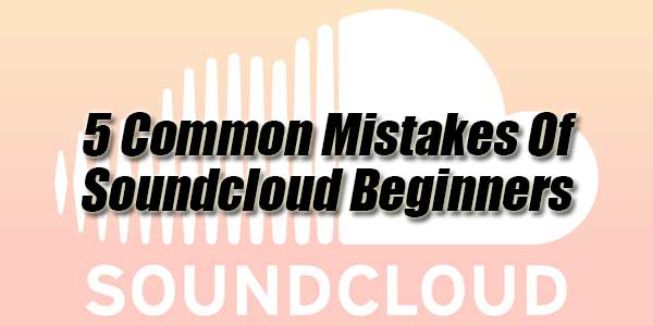 5-Common-Mistakes-Of-Soundcloud-Beginners
