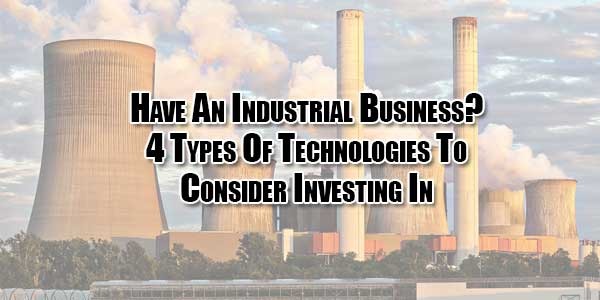 Have-An-Industrial-Business--4-Types-Of-Technologies-To-Consider-Investing-In