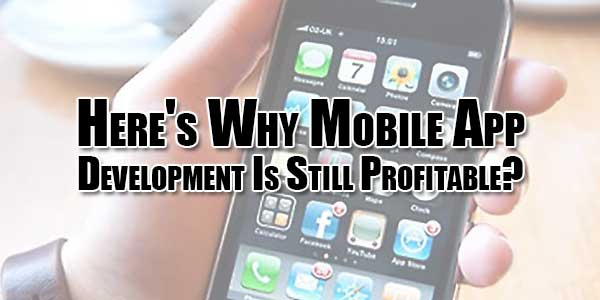 Here's-Why-Mobile-App-Development-Is-Still-Profitable