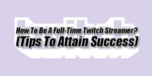 How-To-Be-A-Full-Time-Twitch-Streamer-(Tips-To-Attain-Success)