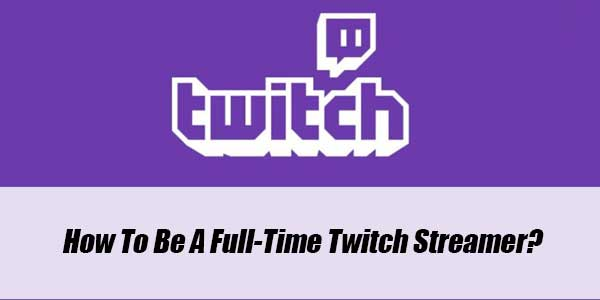 How-To-Be-A-Full-Time-Twitch-Streamer