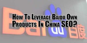 How-To-Leverage-Baidu-Own-Products-In-China-SEO