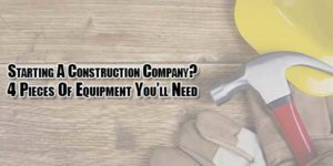 Starting-A-Construction-Company-4-Pieces-Of-Equipment-Youll-Need