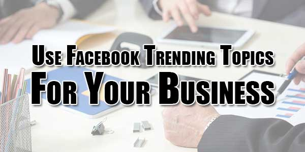 Use-Facebook-Trending-Topics-For-Your-Business