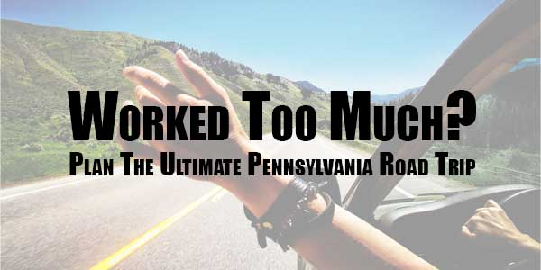 Worked-Too-Much-Plan-The-Ultimate-Pennsylvania-Road-Trip