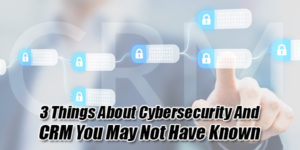 3-Things-about-Cybersecurity-and-CRM-You-May-Not-Have-Known