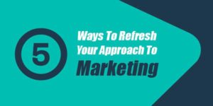 5-Ways-To-Refresh-Your-Approach-To-Marketing