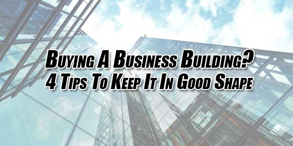 Buying-A-Business-Building--4-Tips-To-Keep-It-In-Good-Shape