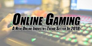 Online-Gaming---A-New-Online-Industry-Trend-Setter-In-2018