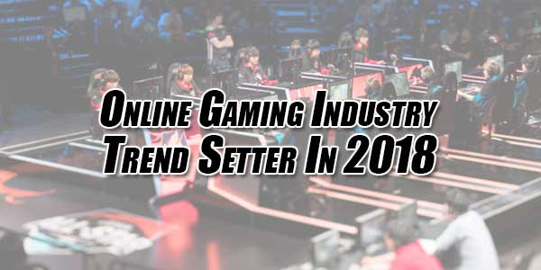 Online-Gaming-Industry-Trend-Setter-In-2018