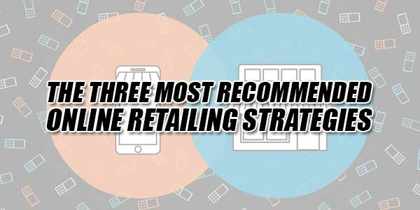 The-Three-Most-Recommended-Online-Retailing-Strategies