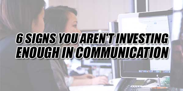 6-Signs-You-Aren't-Investing-Enough-In-Communication