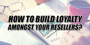 How-To-Build-Loyalty-Amongst-Your-Resellers