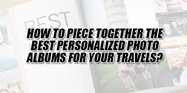 How-To-Piece-Together-The-Best-Personalized-Photo-Albums-For-Your-Travels