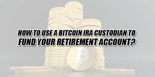 How-To-Use-A-Bitcoin-IRA-Custodian-To-Fund-Your-Retirement-Account