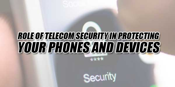 Role-Of-Telecom-Security-In-Protecting-Your-Phones-And-Devices