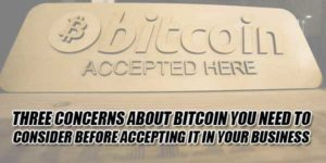 Three-Concerns-About-Bitcoin-You-Need-To-Consider-Before-Accepting-It-In-Your-Business