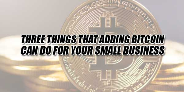 Three-Things-That-Adding-Bitcoin-Can-Do-For-Your-Small-Business