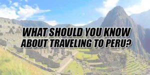 What-Should-You-Know-About-Traveling-To-Peru