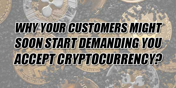 Why-Your-Customers-Might-Soon-Start-Demanding-You-Accept-Cryptocurrency