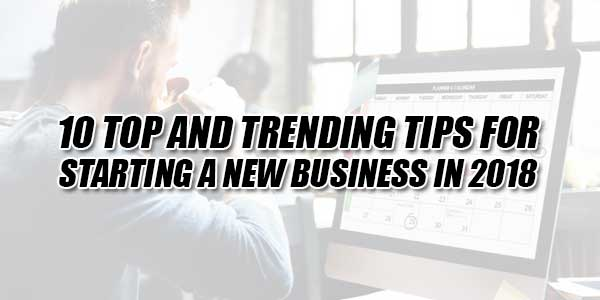 10-Top-And-Trending-Tips-For-Starting-A-New-Business-in-2018