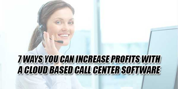 7-Ways-You-Can-Increase-Profits-With-A-Cloud-Based-Call-Center-Software