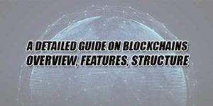 A-Detailed-Guide-On-Blockchains-Overview,-Features,-Structure