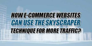 How-E-Commerce-Websites-Can-Use-The-Skyscraper-Technique-For-More-Traffic