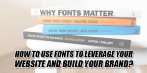 How-To-Use-Fonts-To-Leverage-Your-Website-And-Build-Your-Brand