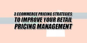 3-ECommerce-Pricing-Strategies-To-Improve-Your-Retail-Pricing-Management
