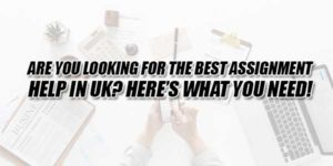 Are-You-Looking-For-The-Best-Assignment-Help-In-UK-Heres-What-You-Need