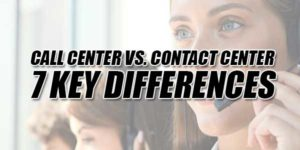 Call-Center-Vs-Contact-Cente--7-Key-Differences