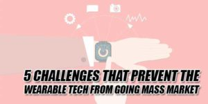 Five-Challenges-That-Prevent-The-Wearable-Tech-From-Going-Mass-Market